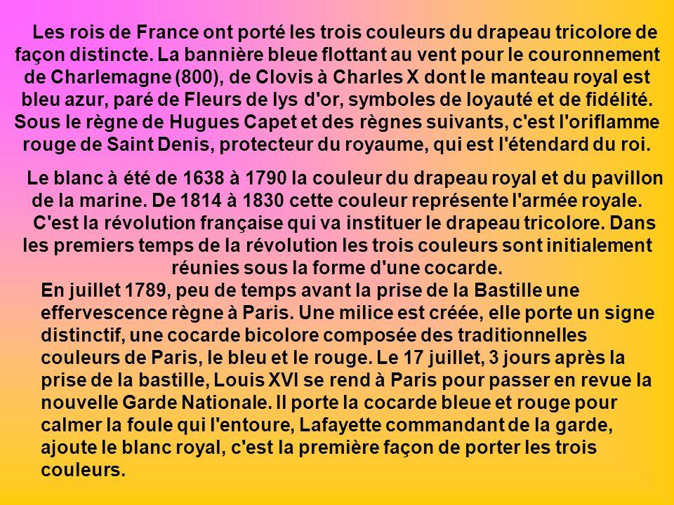 Les rois de France ont porté les trois couleurs du drapeau tricolore de façon distincte. La bannière bleue flottant au vent pour le couronnement de Charlemagne (800), de Clovis à Charles X dont le manteau royal est bleu azur, paré de Fleurs de lys d or, symboles de loyauté et de fidélité. Sous le règne de Hugues Capet et des règnes suivants, c est l oriflamme rouge de Saint Denis, protecteur du royaume, qui est l étendard du roi.