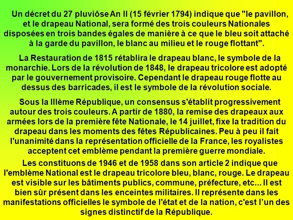 Un décret du 27 pluviôse An II (15 février 1794) indique que le pavillon, et le drapeau National, sera formé des trois couleurs Nationales disposées en trois bandes égales de manière à ce que le bleu soit attaché à la garde du pavillon, le blanc au milieu et le rouge flottant .