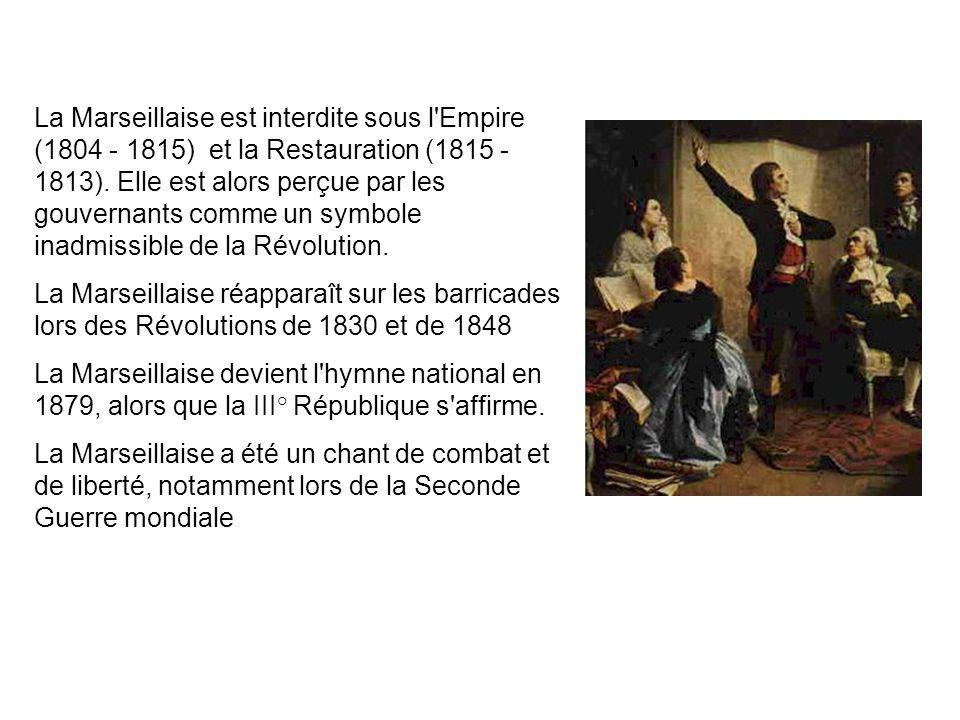 La Marseillaise est interdite sous l Empire (1804 - 1815) et la Restauration (1815 - 1813). Elle est alors perçue par les gouvernants comme un symbole inadmissible de la Révolution.