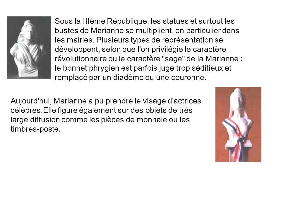 Sous la IIIème République, les statues et surtout les bustes de Marianne se multiplient, en particulier dans les mairies. Plusieurs types de représentation se développent, selon que l on privilégie le caractère révolutionnaire ou le caractère sage de la Marianne : le bonnet phrygien est parfois jugé trop séditieux et remplacé par un diadème ou une couronne.