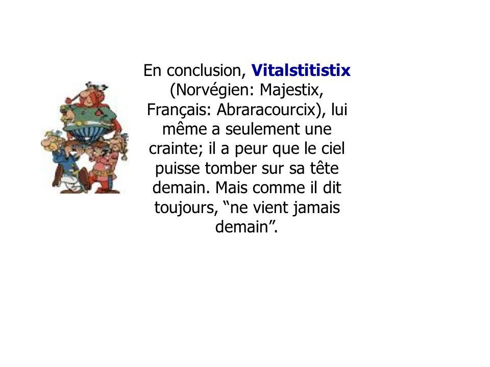En conclusion, Vitalstitistix (Norvégien: Majestix, Français: Abraracourcix), lui même a seulement une crainte; il a peur que le ciel puisse tomber sur sa tête demain.