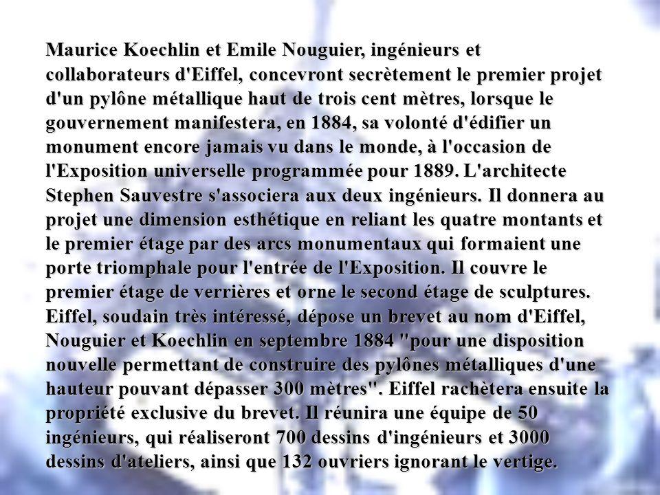Maurice Koechlin et Emile Nouguier, ingénieurs et collaborateurs d Eiffel, concevront secrètement le premier projet d un pylône métallique haut de trois cent mètres, lorsque le gouvernement manifestera, en 1884, sa volonté d édifier un monument encore jamais vu dans le monde, à l occasion de l Exposition universelle programmée pour 1889.