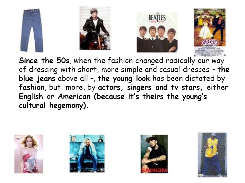 Since the 50s, when the fashion changed radically our way of dressing with short, more simple and casual dresses - the blue jeans above all -, the young look has been dictated by fashion, but more, by actors, singers and tv stars, either English or American (because it's theirs the young's cultural hegemony).