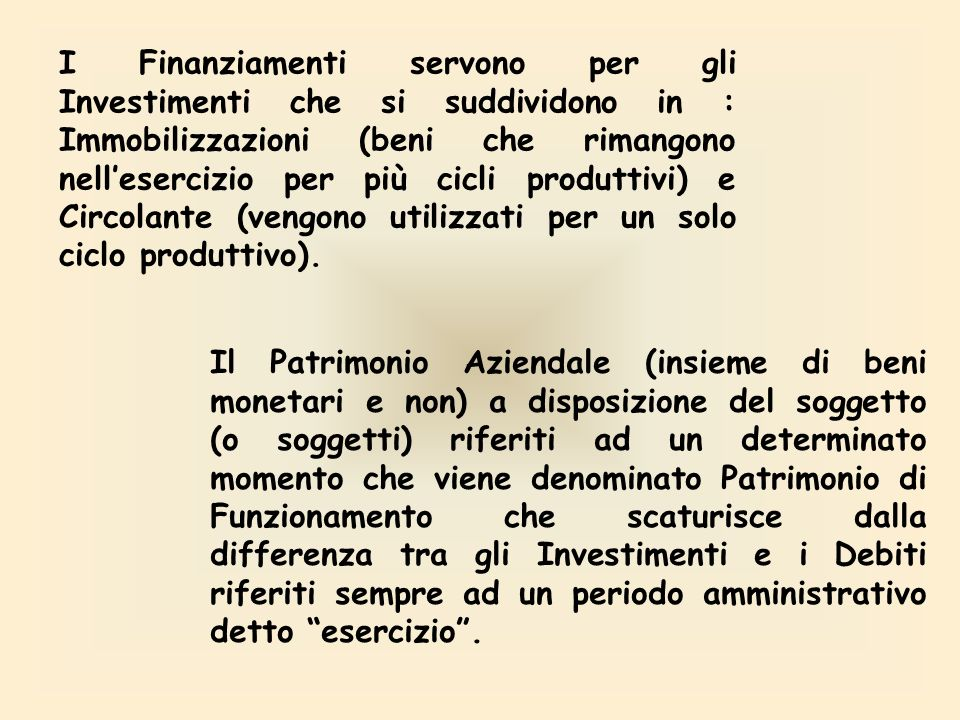 I Finanziamenti servono per gli Investimenti che si suddividono in : Immobilizzazioni (beni che rimangono nell'esercizio per più cicli produttivi) e Circolante (vengono utilizzati per un solo ciclo produttivo).