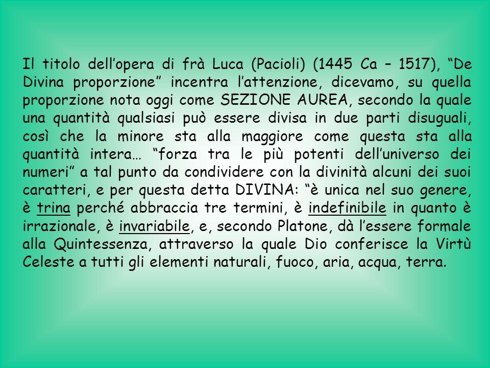 Il titolo dell'opera di frà Luca (Pacioli) (1445 Ca – 1517), De Divina proporzione incentra l'attenzione, dicevamo, su quella proporzione nota oggi come SEZIONE AUREA, secondo la quale una quantità qualsiasi può essere divisa in due parti disuguali, così che la minore sta alla maggiore come questa sta alla quantità intera… forza tra le più potenti dell'universo dei numeri a tal punto da condividere con la divinità alcuni dei suoi caratteri, e per questa detta DIVINA: è unica nel suo genere, è trina perché abbraccia tre termini, è indefinibile in quanto è irrazionale, è invariabile, e, secondo Platone, dà l'essere formale alla Quintessenza, attraverso la quale Dio conferisce la Virtù Celeste a tutti gli elementi naturali, fuoco, aria, acqua, terra.
