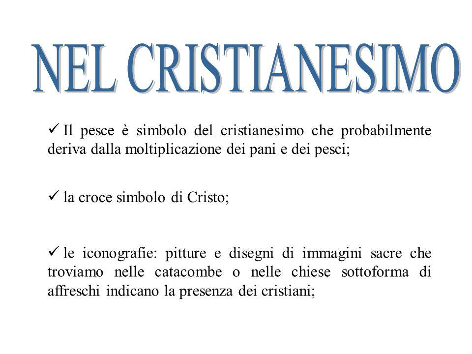 NEL CRISTIANESIMO Il pesce è simbolo del cristianesimo che probabilmente deriva dalla moltiplicazione dei pani e dei pesci;