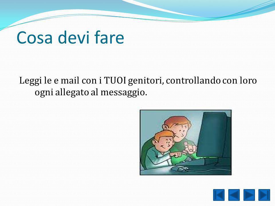 Cosa devi fare Leggi le e mail con i TUOI genitori, controllando con loro ogni allegato al messaggio.