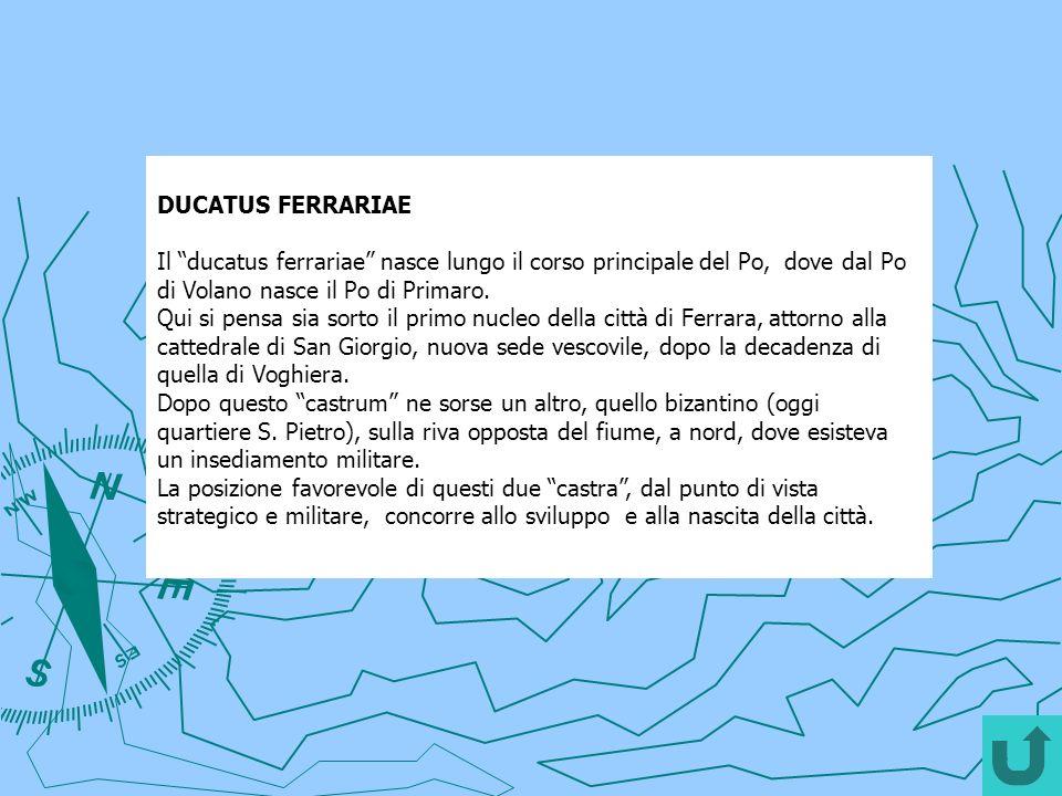 DUCATUS FERRARIAE Il ducatus ferrariae nasce lungo il corso principale del Po, dove dal Po di Volano nasce il Po di Primaro.