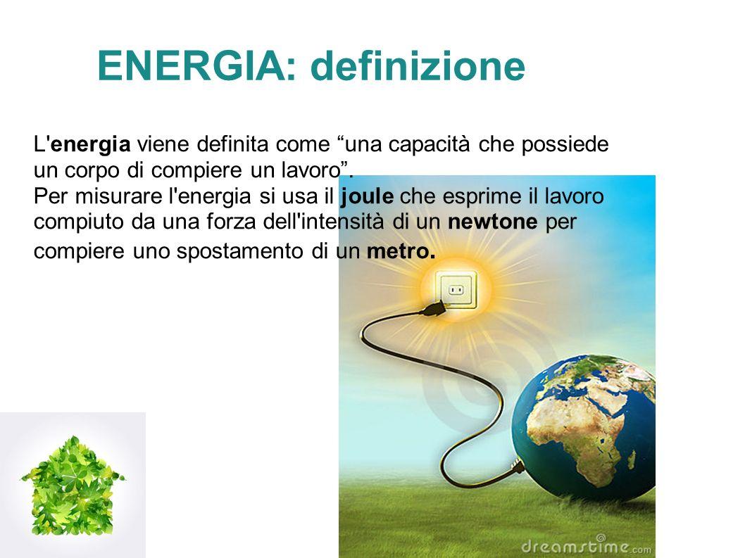 ENERGIA: definizione L energia viene definita come una capacità che possiede un corpo di compiere un lavoro .