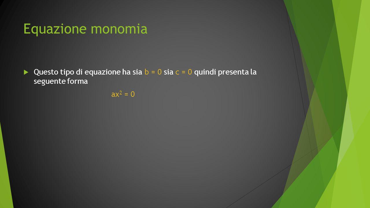 Equazione monomia Questo tipo di equazione ha sia b = 0 sia c = 0 quindi presenta la seguente forma.