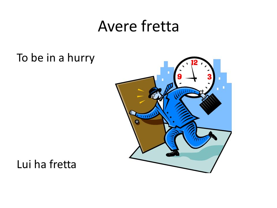 Avere fretta To be in a hurry Lui ha fretta