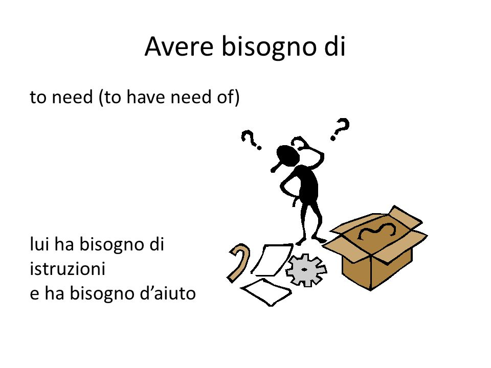 Avere bisogno di to need (to have need of) lui ha bisogno di istruzioni e ha bisogno d'aiuto