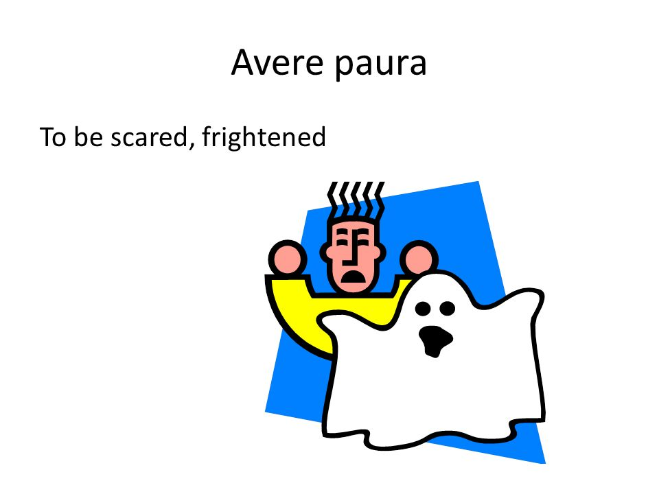 Avere paura To be scared, frightened