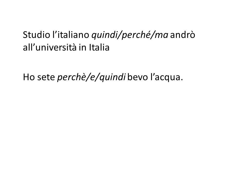 Studio l'italiano quindi/perché/ma andrò all'università in Italia Ho sete perchè/e/quindi bevo l'acqua.