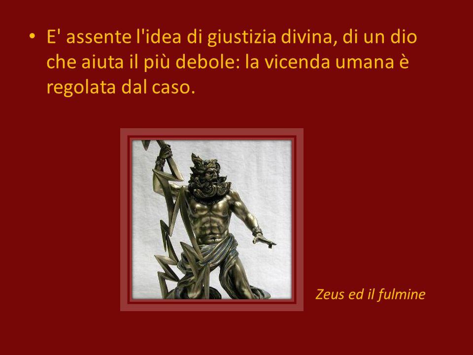 E assente l idea di giustizia divina, di un dio che aiuta il più debole: la vicenda umana è regolata dal caso.