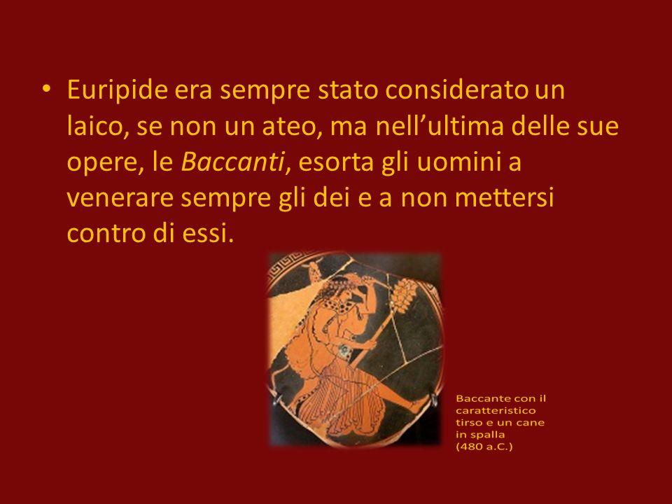 Euripide era sempre stato considerato un laico, se non un ateo, ma nell'ultima delle sue opere, le Baccanti, esorta gli uomini a venerare sempre gli dei e a non mettersi contro di essi.