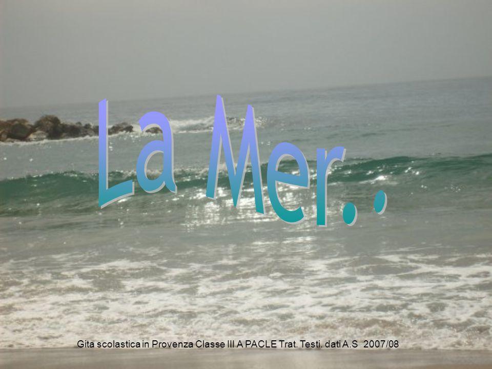 La Mer.. Gita scolastica in Provenza Classe III A PACLE Trat. Testi. dati A.S 2007/08