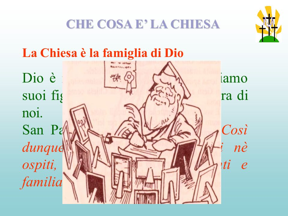 CHE COSA E' LA CHIESA La Chiesa è la famiglia di Dio. Dio è nostro Padre, quindi noi siamo suoi figli, siamo fratelli e sorelle tra di noi.