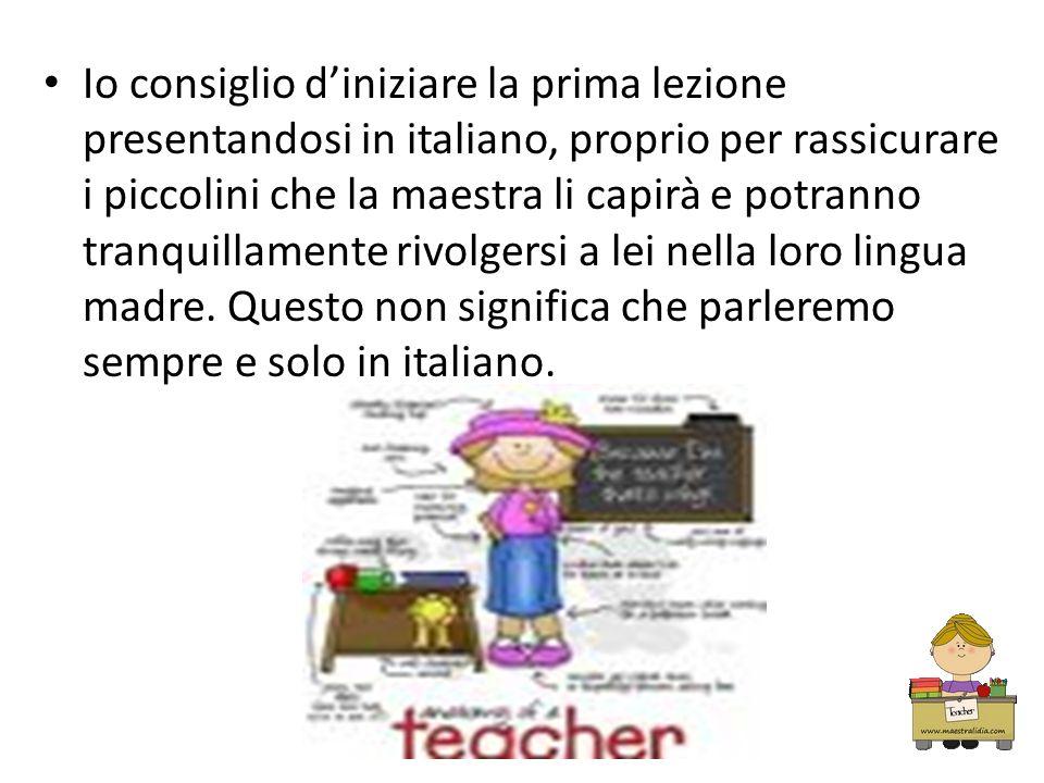 Io consiglio d'iniziare la prima lezione presentandosi in italiano, proprio per rassicurare i piccolini che la maestra li capirà e potranno tranquillamente rivolgersi a lei nella loro lingua madre.
