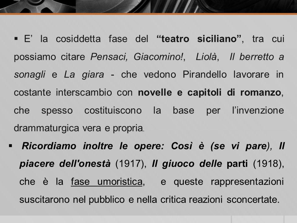 E' la cosiddetta fase del teatro siciliano , tra cui possiamo citare Pensaci, Giacomino!, Liolà, Il berretto a sonagli e La giara - che vedono Pirandello lavorare in costante interscambio con novelle e capitoli di romanzo, che spesso costituiscono la base per l'invenzione drammaturgica vera e propria.