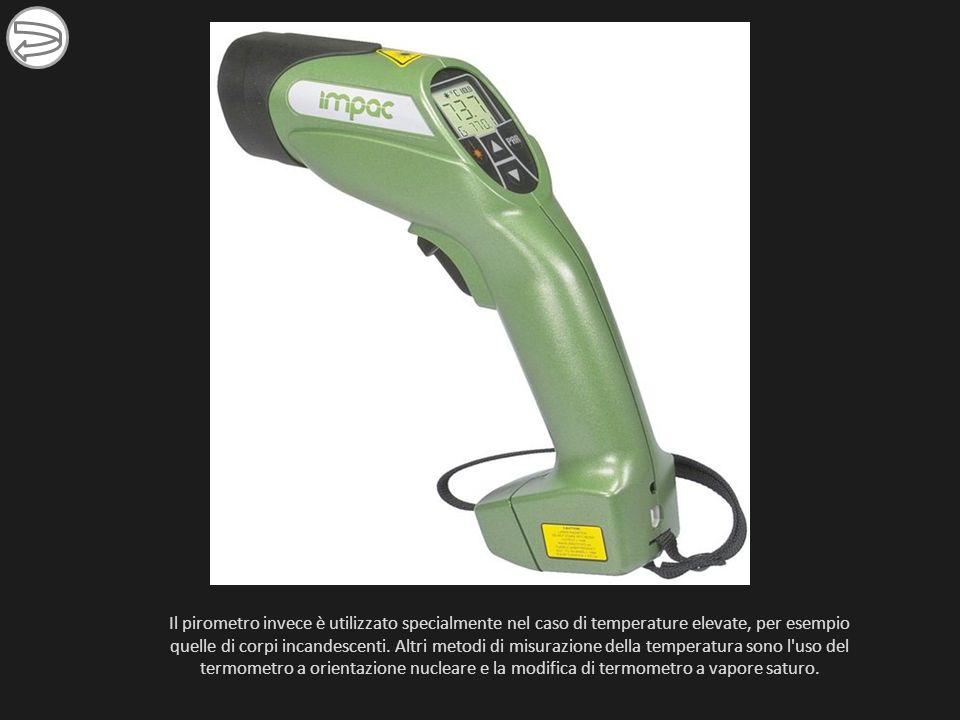 Il pirometro invece è utilizzato specialmente nel caso di temperature elevate, per esempio quelle di corpi incandescenti.