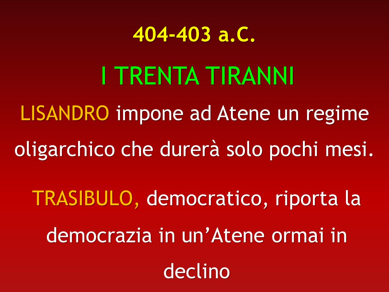 404-403 a.C. I TRENTA TIRANNI. LISANDRO impone ad Atene un regime oligarchico che durerà solo pochi mesi.