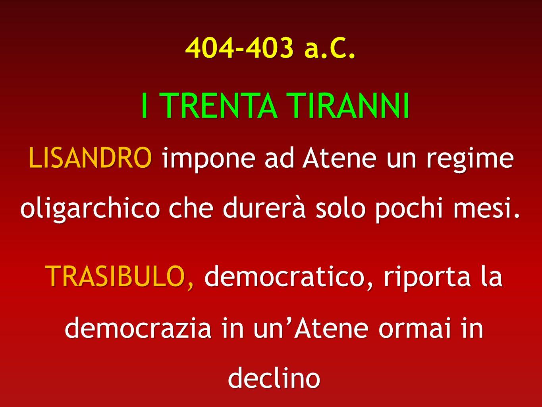 404-403 a.C.I TRENTA TIRANNI. LISANDRO impone ad Atene un regime oligarchico che durerà solo pochi mesi.