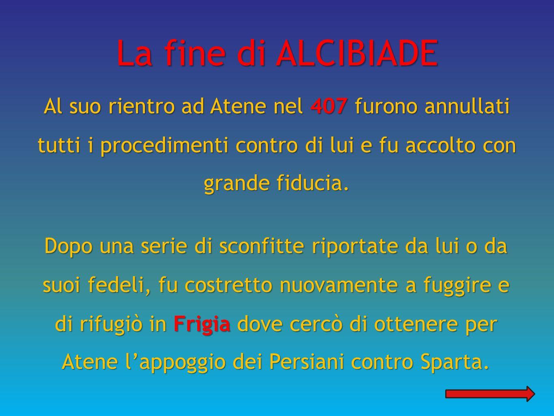 La fine di ALCIBIADE Al suo rientro ad Atene nel 407 furono annullati tutti i procedimenti contro di lui e fu accolto con grande fiducia.