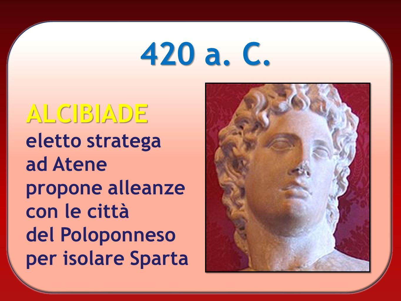 420 a. C. ALCIBIADE eletto stratega ad Atene propone alleanze