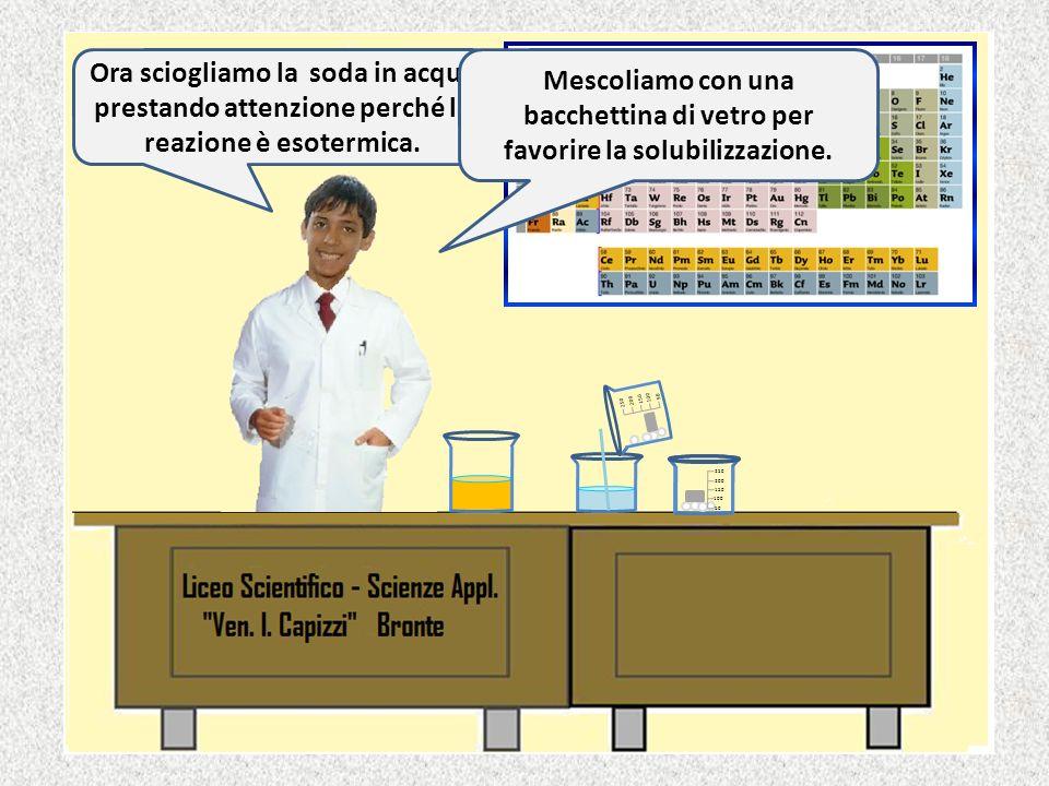 Ora sciogliamo la soda in acqua prestando attenzione perché la reazione è esotermica.