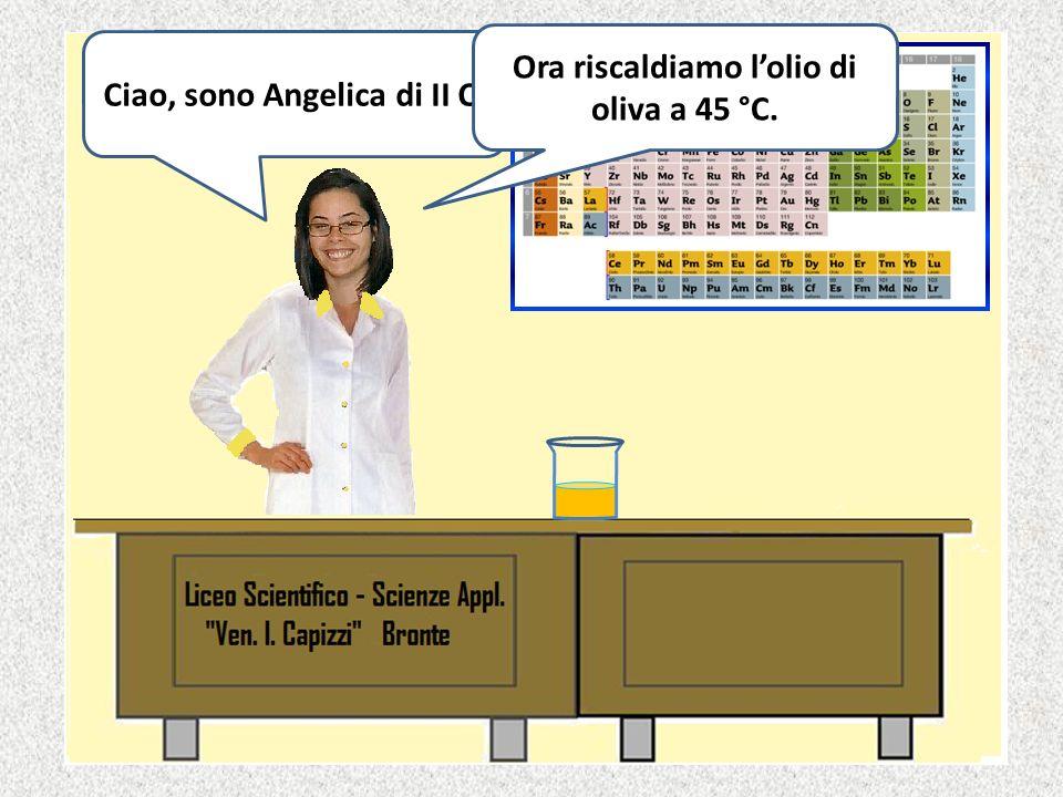 Ciao, sono Angelica di II C. Ora riscaldiamo l'olio di oliva a 45 °C.