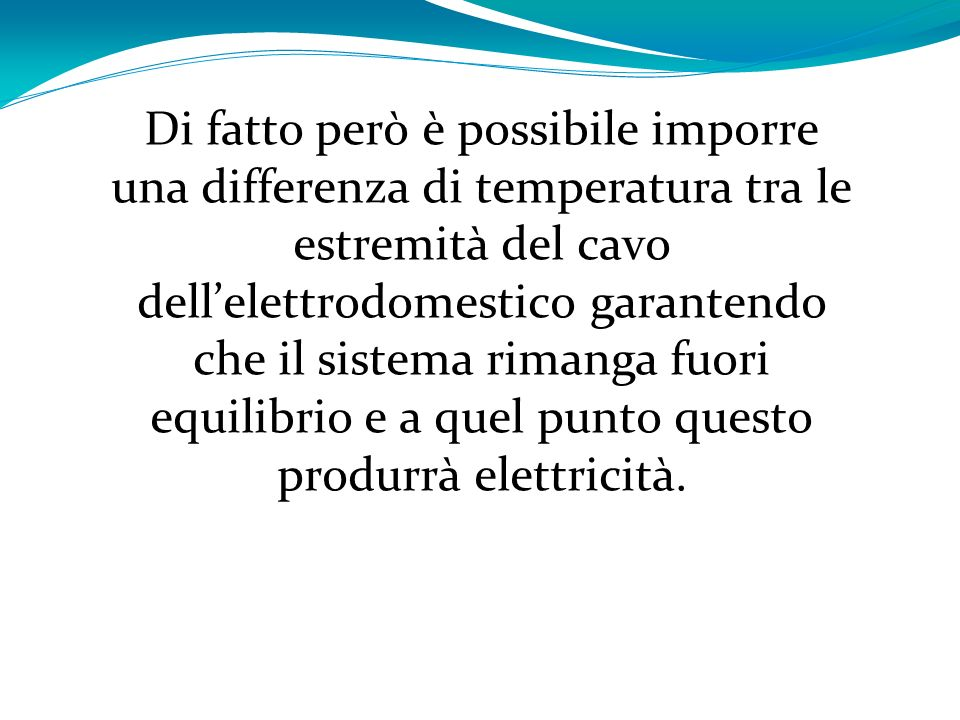 Di fatto però è possibile imporre una differenza di temperatura tra le estremità del cavo dell'elettrodomestico garantendo che il sistema rimanga fuori equilibrio e a quel punto questo produrrà elettricità.