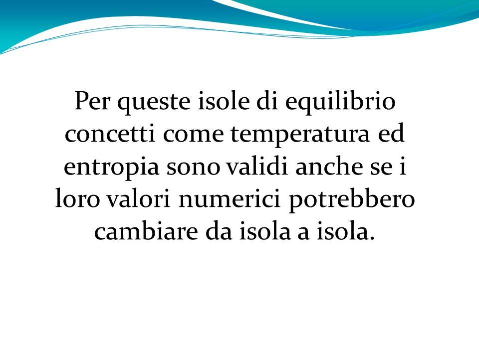 Per queste isole di equilibrio concetti come temperatura ed entropia sono validi anche se i loro valori numerici potrebbero cambiare da isola a isola.