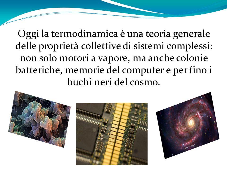 Oggi la termodinamica è una teoria generale delle proprietà collettive di sistemi complessi: non solo motori a vapore, ma anche colonie batteriche, memorie del computer e per fino i buchi neri del cosmo.