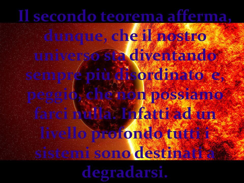 Il secondo teorema afferma, dunque, che il nostro universo sta diventando sempre più disordinato e, peggio, che non possiamo farci nulla.