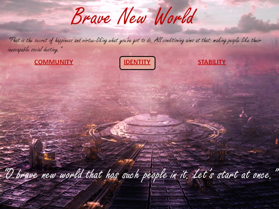 responses to brave new world In this lesson, we will learn more about the part that mottoes and slogans play in keeping the community stable and happy in 'brave new world' by.