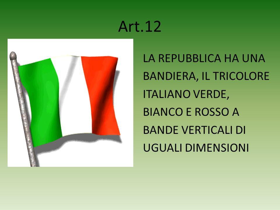 Art.12 LA REPUBBLICA HA UNA BANDIERA, IL TRICOLORE ITALIANO VERDE, BIANCO E ROSSO A BANDE VERTICALI DI UGUALI DIMENSIONI