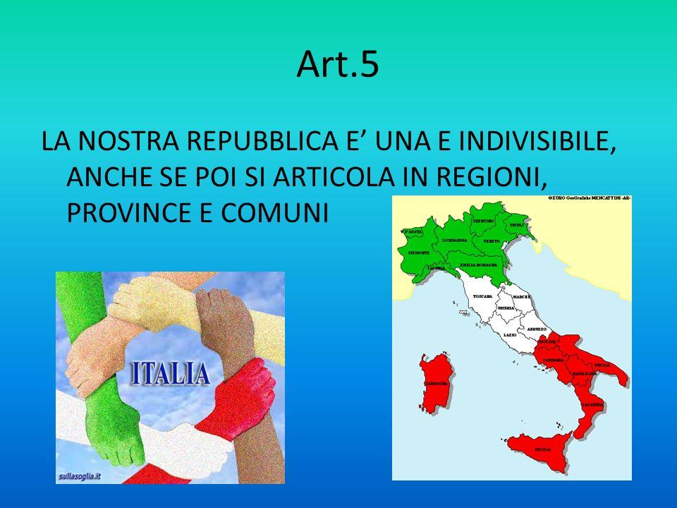 Art.5 LA NOSTRA REPUBBLICA E' UNA E INDIVISIBILE, ANCHE SE POI SI ARTICOLA IN REGIONI, PROVINCE E COMUNI.