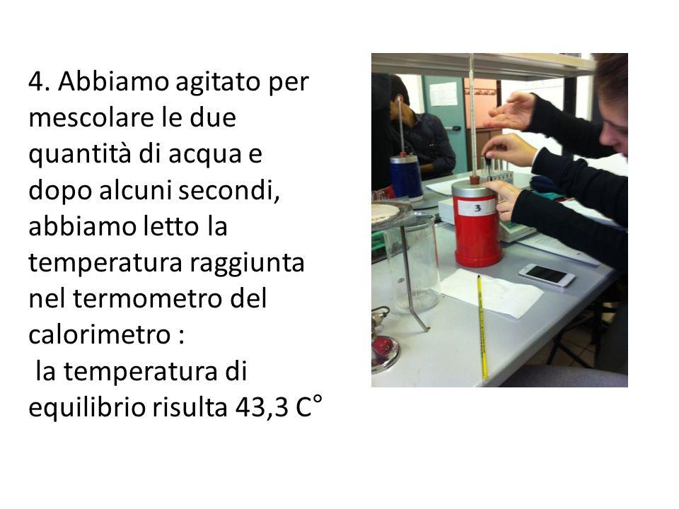 4. Abbiamo agitato per mescolare le due quantità di acqua e dopo alcuni secondi, abbiamo letto la temperatura raggiunta nel termometro del calorimetro :