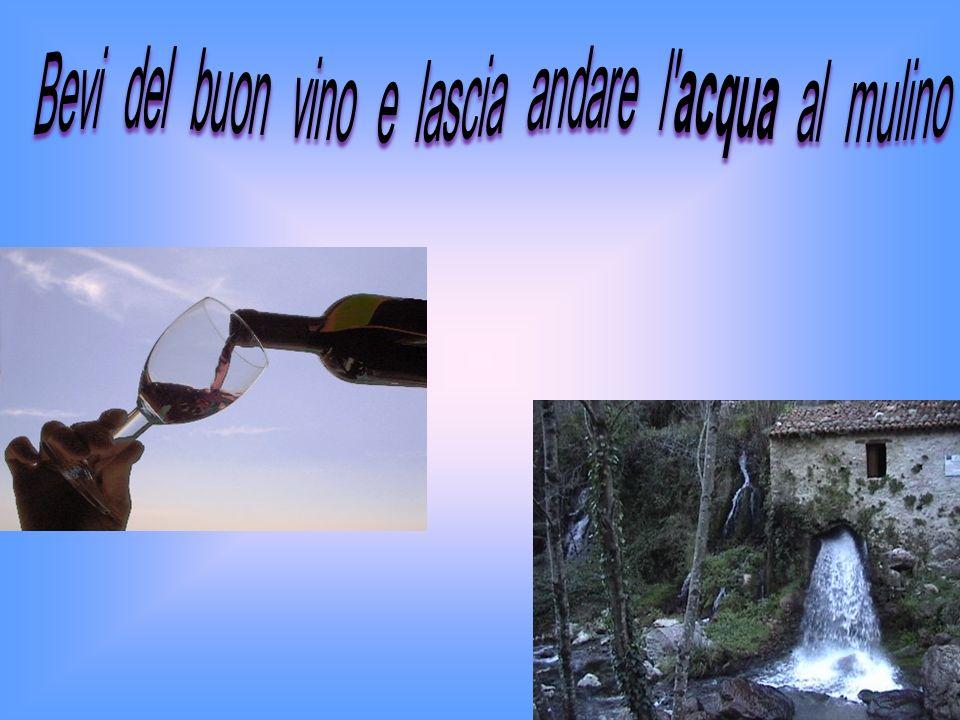 Bevi del buon vino e lascia andare l acqua al mulino