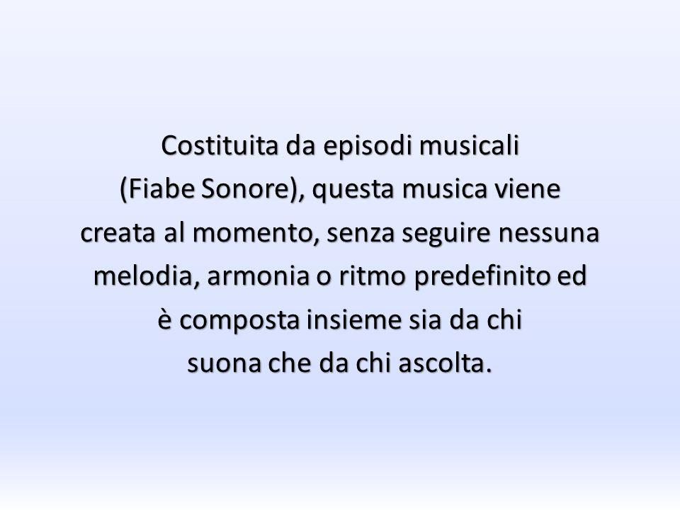 Costituita da episodi musicali (Fiabe Sonore), questa musica viene creata al momento, senza seguire nessuna melodia, armonia o ritmo predefinito ed è composta insieme sia da chi suona che da chi ascolta.