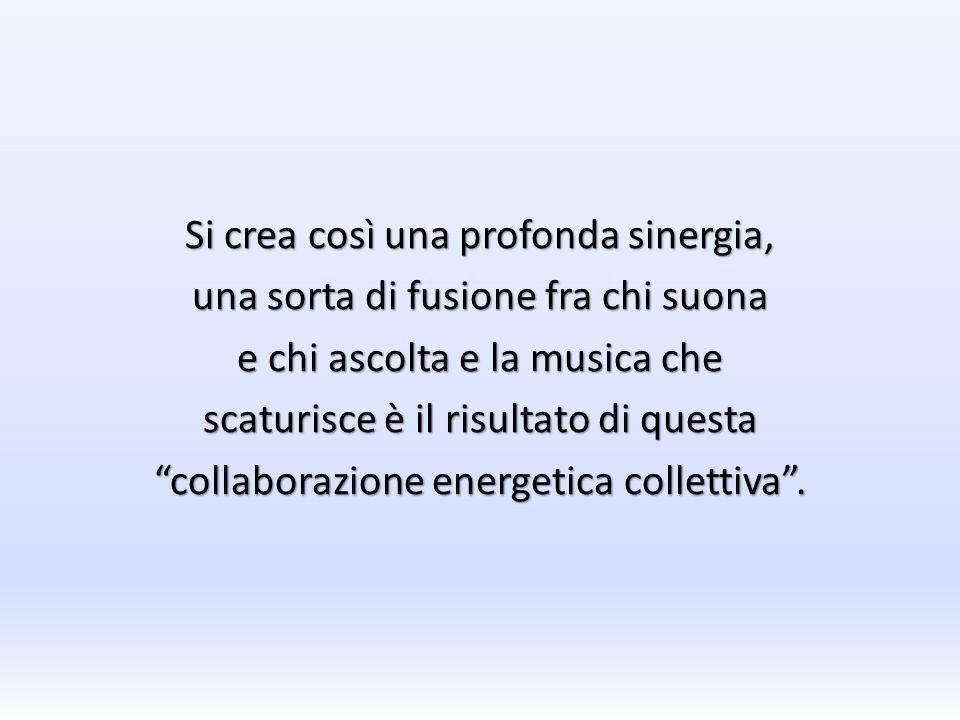 Si crea così una profonda sinergia, una sorta di fusione fra chi suona e chi ascolta e la musica che scaturisce è il risultato di questa collaborazione energetica collettiva .