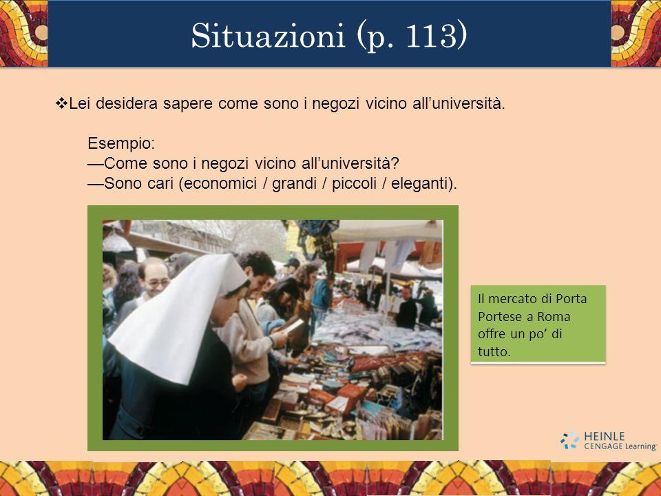 Situazioni (p. 113) Lei desidera sapere come sono i negozi vicino all'università. Esempio: —Come sono i negozi vicino all'università