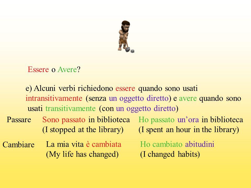 Essere o Avere e) Alcuni verbi richiedono essere quando sono usati. intransitivamente (senza un oggetto diretto) e avere quando sono.