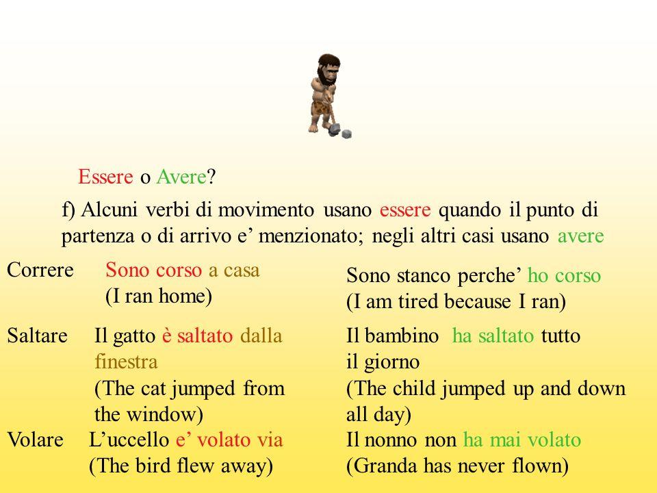 Essere o Avere f) Alcuni verbi di movimento usano essere quando il punto di. partenza o di arrivo e' menzionato; negli altri casi usano avere.