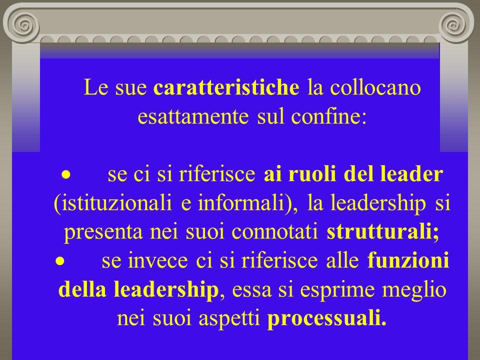 Le sue caratteristiche la collocano esattamente sul confine: · se ci si riferisce ai ruoli del leader (istituzionali e informali), la leadership si presenta nei suoi connotati strutturali; · se invece ci si riferisce alle funzioni della leadership, essa si esprime meglio nei suoi aspetti processuali.