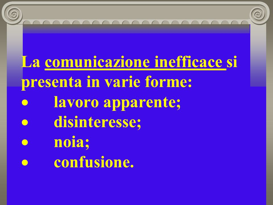 La comunicazione inefficace si presenta in varie forme: · lavoro apparente; · disinteresse; · noia; · confusione.