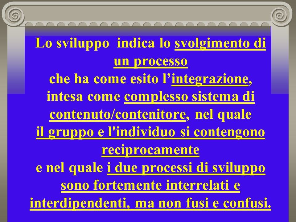 Lo sviluppo indica lo svolgimento di un processo che ha come esito l'integrazione, intesa come complesso sistema di contenuto/contenitore, nel quale il gruppo e l individuo si contengono reciprocamente e nel quale i due processi di sviluppo sono fortemente interrelati e interdipendenti, ma non fusi e confusi.