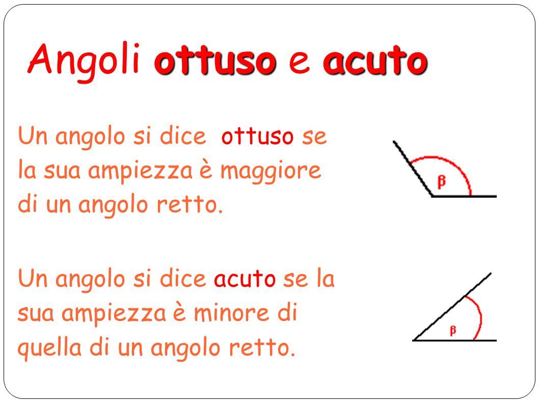 Angoli ottuso e acuto Un angolo si dice ottuso se la sua ampiezza è maggiore di un angolo retto.