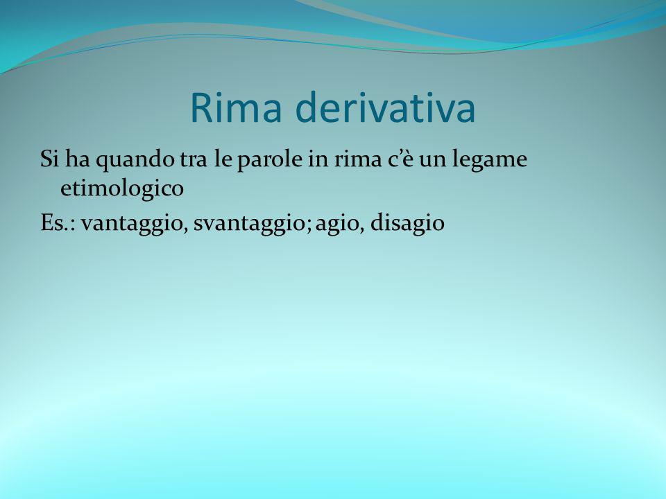 Rima derivativa Si ha quando tra le parole in rima c'è un legame etimologico Es.: vantaggio, svantaggio; agio, disagio